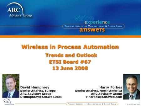 1 © ARC Advisory Group Wireless in Process Automation Trends and Outlook ETSI Board #67 13 June 2008 Harry Forbes Senior Analyst, North America ARC Advisory.