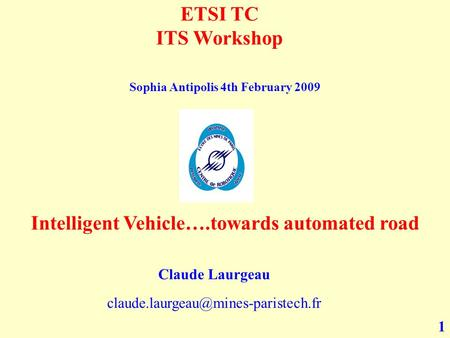 1 ETSI TC ITS Workshop Intelligent Vehicle….towards automated road Claude Laurgeau Sophia Antipolis 4th February 2009.