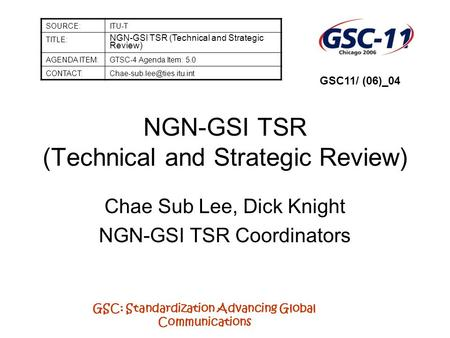 GSC: Standardization Advancing Global Communications NGN-GSI TSR (Technical and Strategic Review) Chae Sub Lee, Dick Knight NGN-GSI TSR Coordinators SOURCE:ITU-T.