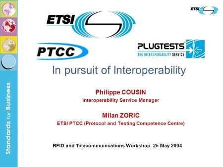 Philippe COUSIN Interoperability Service Manager Milan ZORIC ETSI PTCC (Protocol and Testing Competence Centre) In pursuit of Interoperability RFID and.
