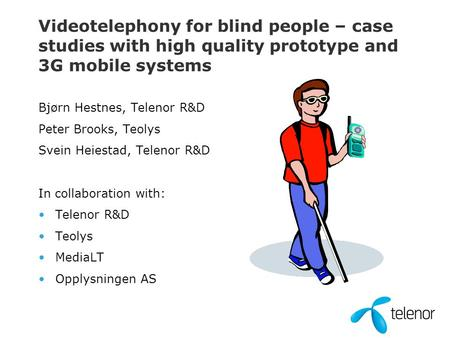 Videotelephony for blind people – case studies with high quality prototype and 3G <strong>mobile</strong> <strong>systems</strong> Bjørn Hestnes, Telenor R&D Peter Brooks, Teolys Svein.