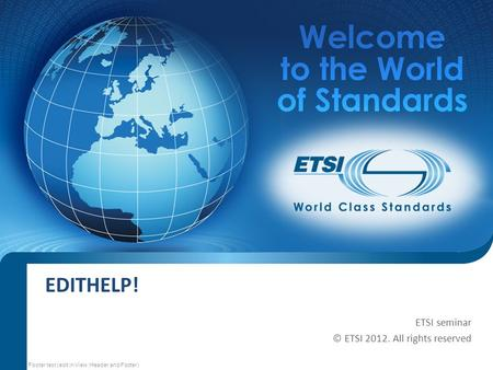 SEM13-03 EDITHELP! ETSI seminar © ETSI 2012. All rights reserved Footer text (edit in View :Header and Footer)