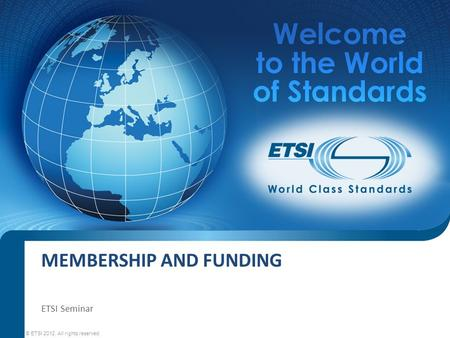MEMBERSHIP AND FUNDING © ETSI 2012. All rights reserved ETSI Seminar.