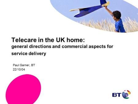 Telecare in the UK home: general directions and commercial aspects for service delivery Paul Garner, BT 22/10/04.