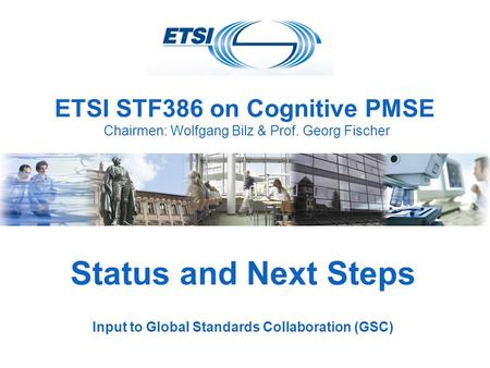ETSI STF386 on Cognitive PMSE Chairmen: Wolfgang Bilz & Prof. Georg Fischer Status and Next Steps Input to Global Standards Collaboration (GSC)