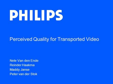Perceived Quality for Transported Video Nele Van den Ende Reinder Haakma Maddy Janse Peter van der Stok.