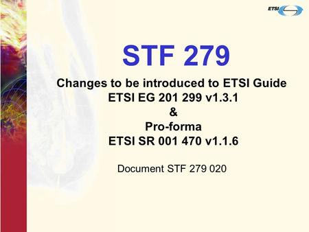 STF 279 Changes to be introduced to ETSI Guide ETSI EG 201 299 v1.3.1 & Pro-forma ETSI SR 001 470 v1.1.6 Document STF 279 020.