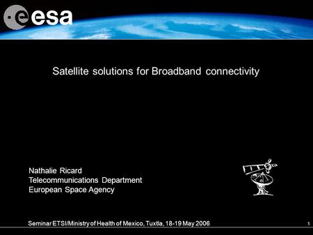 1 Satellite solutions for Broadband connectivity Seminar ETSI/Ministry of Health of Mexico, Tuxtla, 18-19 May 2006 Nathalie Ricard Telecommunications Department.