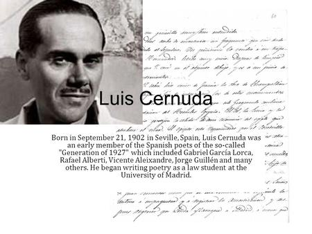 Luis Cernuda Born in September 21, 1902 in Seville, Spain, Luis Cernuda was an early member of the Spanish poets of the so-called Generation of 1927