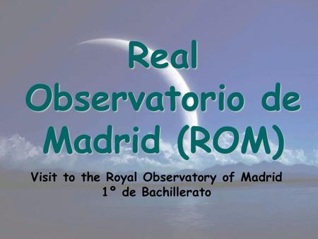 Real Observatorio de Madrid (ROM) Visit to the Royal Observatory of Madrid 1º de Bachillerato.