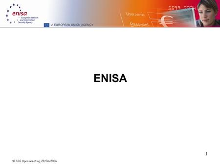 NISSG Open Meeting, 28/06/2006 1 ENISA. NISSG Open Meeting, 28/06/2006 2 The Agency ENISA: European Network and Information Security Agency Headquarters: