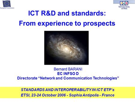 Bernard BARANI EC INFSO D Directorate Network and Communication Technologies STANDARDS AND INTEROPERABILITY IN ICT ETPs ETSI, 23-24 October 2006 - Sophia.