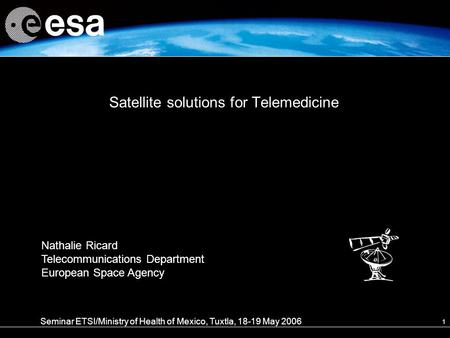 1 Satellite solutions for Telemedicine Seminar ETSI/Ministry of Health of Mexico, Tuxtla, 18-19 May 2006 Nathalie Ricard Telecommunications Department.