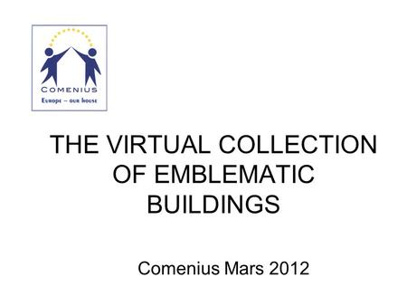 THE VIRTUAL COLLECTION OF EMBLEMATIC BUILDINGS Comenius Mars 2012.