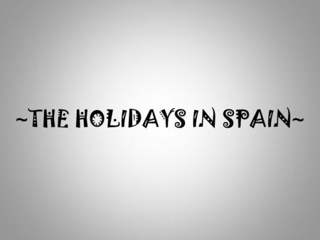 ~ THE HOLIDAYS IN SPAIN ~. In this project Ill talk about where we, Spaniards, go during our holidays. The people in Spain usally go to the villages they.