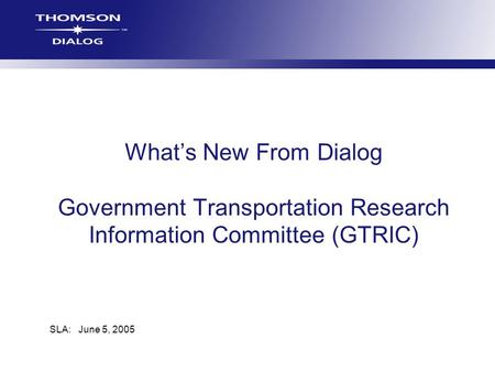 Whats New From Dialog Government Transportation Research Information Committee (GTRIC) SLA: June 5, 2005.