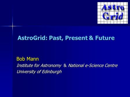 AstroGrid: Past, Present & Future Bob Mann Institute for Astronomy & National e-Science Centre University of Edinburgh.
