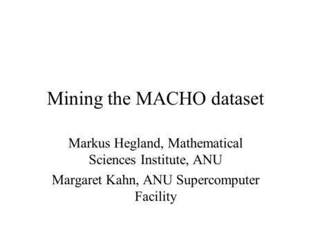 Mining the MACHO dataset Markus Hegland, Mathematical Sciences Institute, ANU Margaret Kahn, ANU Supercomputer Facility.