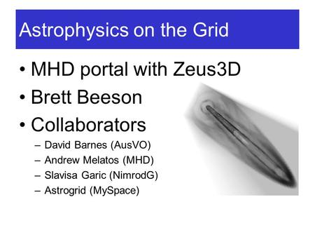 Astrophysics on the Grid MHD portal with Zeus3D Brett Beeson Collaborators –David Barnes (AusVO) –Andrew Melatos (MHD) –Slavisa Garic (NimrodG) –Astrogrid.
