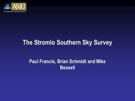 The Stromlo Southern Sky Survey Paul Francis, Brian Schmidt and Mike Bessell.