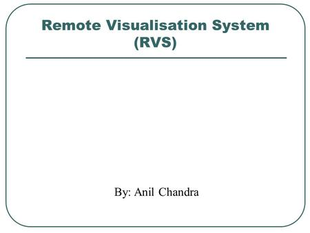 Remote Visualisation System (RVS) By: Anil Chandra.