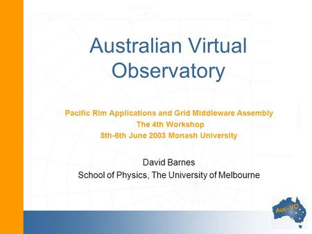 Australian Virtual Observatory Pacific Rim Applications and Grid Middleware Assembly The 4th Workshop 5th-6th June 2003 Monash University David Barnes.