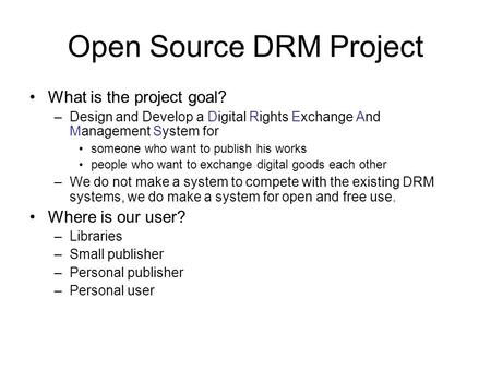 Open Source DRM Project What is the project goal? –Design and Develop a Digital Rights Exchange And Management System for someone who want to publish his.