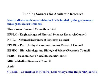 There are 6 Research Councils in total: EPSRC – Engineering and Physical Sciences Research Council NERC – Natural Environment Research Council PPARC –