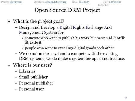 Project: OpenDreamMembers: skhuang, l6t, wnhungSince: Dec., 2003Date: Last Date: 1/ What is the project goal? –Design and Develop a Digital Rights Exchange.
