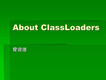 About ClassLoaders. What Do They Do? In java code, we simply do this: In java code, we simply do this: java.util.Hashtable table=new java.util.Hashtable();
