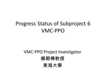 Progress Status of Subproject 6 VMC-PPO VMC-PPO Project Investigator.