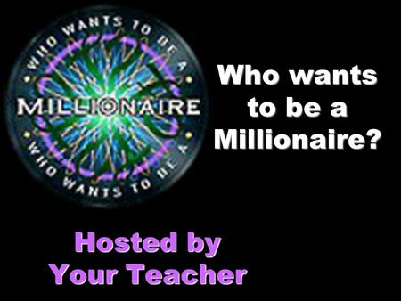 Who wants to be a Millionaire? Hosted by Your Teacher.