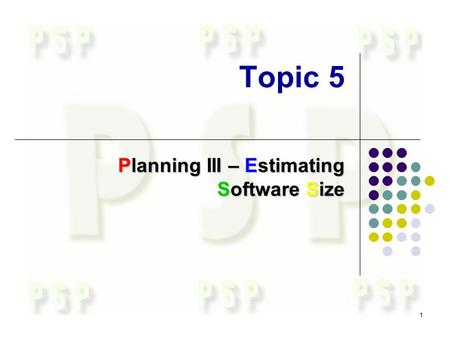1 Topic 5 Planning III – Estimating Software Size.