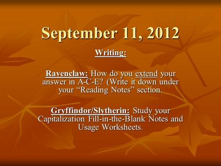 September 11, 2012 Writing: Ravenclaw: How do you extend your answer in A-C-E? (Write it down under your Reading Notes section. Gryffindor/Slytherin: Study.