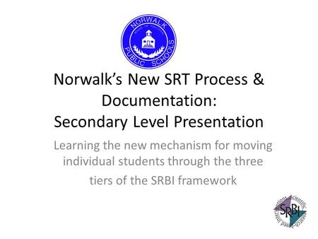 Norwalks New SRT Process & Documentation: Secondary Level Presentation Learning the new mechanism for moving individual students through the three tiers.