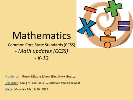 Mathematics Common Core State Standards (CCSS) - Math updates (CCSS) - K-12 -Audience: Roton Middle School (Faculty) + Guests Presenter: Craig M. Creller,