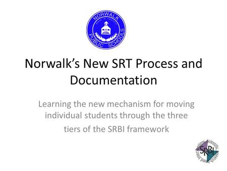 Norwalks New SRT Process and Documentation Learning the new mechanism for moving individual students through the three tiers of the SRBI framework.