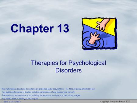 Copyright © Allyn & Bacon 2007 Chapter 13 Therapies for Psychological Disorders This multimedia product and its contents are protected under copyright.