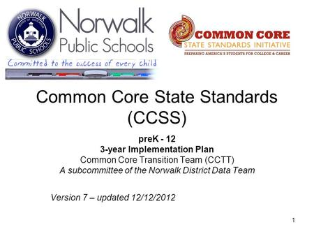 1 Common Core State Standards (CCSS) preK - 12 3-year Implementation Plan Common Core Transition Team (CCTT) A subcommittee of the Norwalk District Data.
