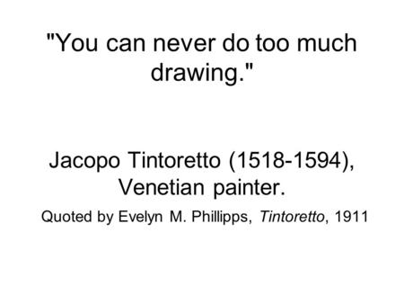 You can never do too much drawing. Jacopo Tintoretto (1518-1594), Venetian painter. Quoted by Evelyn M. Phillipps, Tintoretto, 1911.