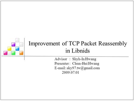 Improvement of TCP Packet Reassembly in Libnids Advisor : Shyh-In Hwang Presenter : Chun-Hui Hwang   2009.07.01.