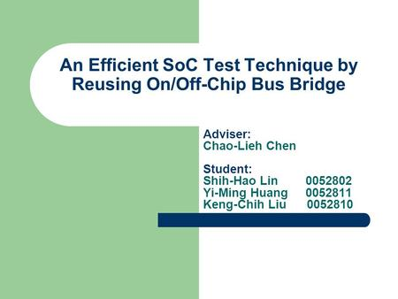 An Efficient SoC Test Technique by Reusing On/Off-Chip Bus Bridge Adviser: Chao-Lieh Chen Student: Shih-Hao Lin 0052802 Yi-Ming Huang 0052811 Keng-Chih.