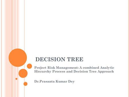 DECISION TREE Project Risk Management: A combined Analytic Hierarchy Process and Decision Tree Approach Dr.Prasanta Kumar Dey 大家好,我今天要報告的是 有關決策樹的內容,我會先簡單介紹一下決策樹的概念,接著介紹一篇應用決策樹分析在專案上的paper.