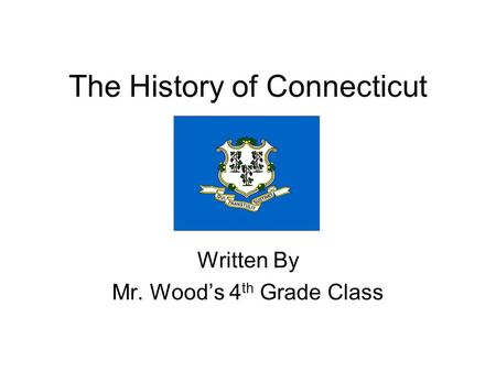 The History of Connecticut Written By Mr. Woods 4 th Grade Class.