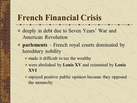 French Financial Crisis deeply in debt due to Seven Years War and American Revolution parlements – French royal courts dominated by hereditary nobility.