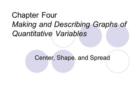Chapter Four Making and Describing Graphs of Quantitative Variables Center, Shape. and Spread.