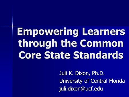 Empowering Learners through the Common Core State Standards Juli K. Dixon, Ph.D. University of Central Florida