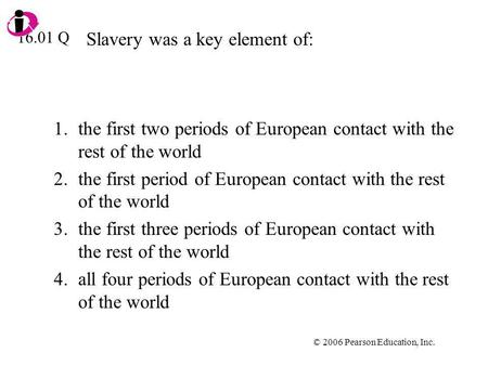 © 2006 Pearson Education, Inc. Slavery was a key element of: 1.the first two periods of European contact with the rest of the world 2.the first period.