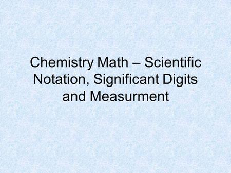 Chemistry Math – Scientific Notation, Significant Digits and Measurment.