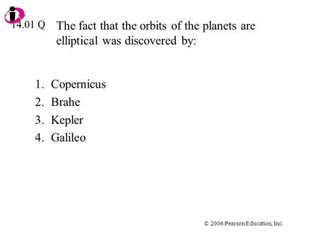 © 2006 Pearson Education, Inc. The fact that the orbits of the planets are elliptical was discovered by: 1.Copernicus 2.Brahe 3.Kepler 4.Galileo 14.01.